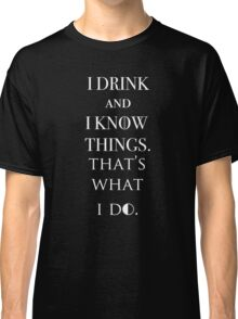 I Drink And Know Things. Classic T-Shirt