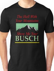 The hell with your mountains, show me your busch Unisex T-Shirt