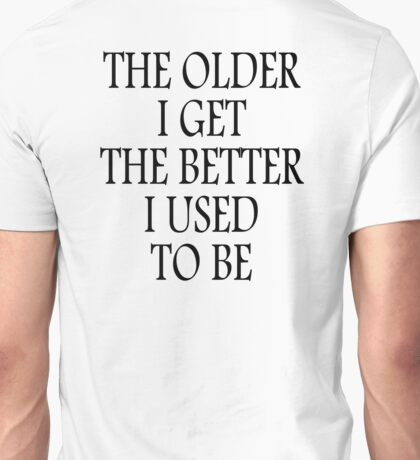 AGE, OLD, THE OLDER I GET, THE BETTER I USED TO BE. Black Unisex T-Shirt