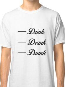 Drink - Drank - Drunk Classic T-Shirt