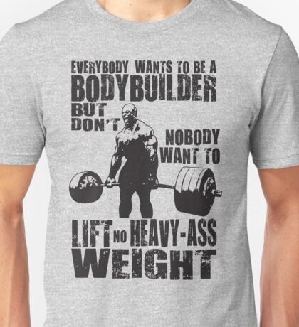Everybody Wants To Be A Bodybuilder (Ronnie Coleman) Unisex T-Shirt