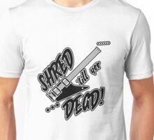 Shred til yer Dead Unisex T-Shirt