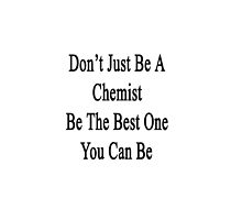 Don't Just Be A Chemist Be The Best One You Can Be  by supernova23