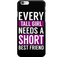 EVERY TALL GIRL NEED A SHORT BEST FRIEND iPhone Case/Skin