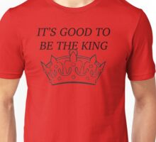 Its Good to be The King Unisex T-Shirt