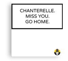 CHANTERELLE. MISS YOU. GO HOME. Canvas Print