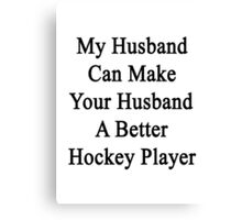 My Husband Can Make Your Husband A Better Hockey Player  Canvas Print