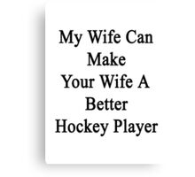 My Wife Can Make Your Wife A Better Hockey Player  Canvas Print