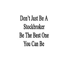 Don't Just Be A Stockbroker Be The Best One You Can Be  by supernova23