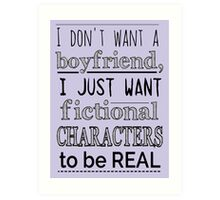 i don't want a boyfriend, I just want fictional characters to be REAL Art Print