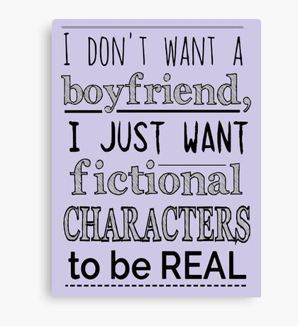i don't want a boyfriend, I just want fictional characters to be REAL Canvas Print