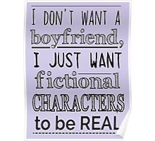 i don't want a boyfriend, I just want fictional characters to be REAL Poster