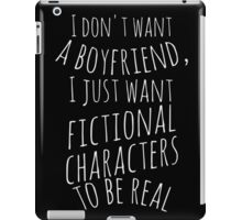I don't want a boyfriend, I just want fictional characters to be real (white) iPad Case/Skin