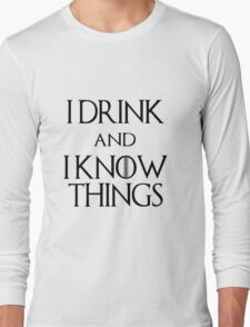 I DRINK AND I KNOW THINGS.  Long Sleeve T-Shirt