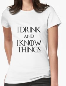 I DRINK AND I KNOW THINGS.  Womens Fitted T-Shirt