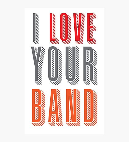 I love your band Photographic Print