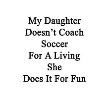My Daughter Doesn't Coach Soccer For A Living She Does It For Fun  Photographic Print