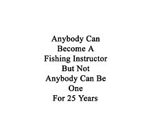 Anybody Can Become A Fishing Instructor But Not Anybody Can Be One For 25 Years  by supernova23