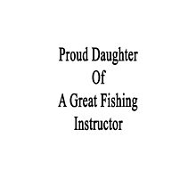Proud Daughter Of Fishing Instructor  by supernova23