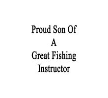 Proud Son Of A Great Fishing Instructor  by supernova23