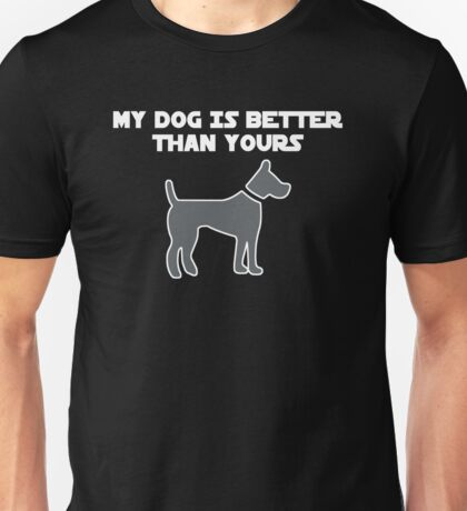 My Dog Is Better Than Yours Unisex T-Shirt