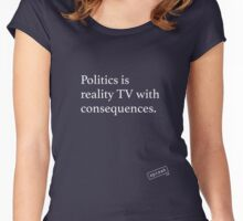 Politics is reality TV with consequences. Women's Fitted Scoop T-Shirt