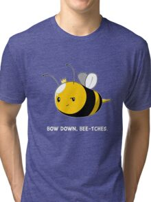 Bow Down Bee-tches Tri-blend T-Shirt