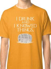 I drink and I know things Funny quote Classic T-Shirt