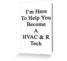 I'm Here To Help You Become A HVAC & R Tech  Greeting Card