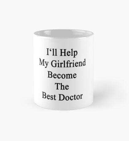 I'll Help My Girlfriend Become The Best Doctor  Mug