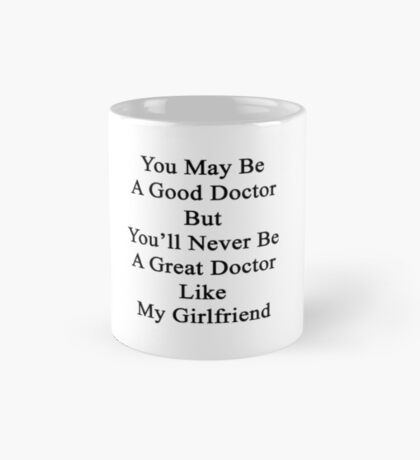 You May Be A Good Doctor But You'll Never Be A Great Doctor Like My Girlfriend  Mug