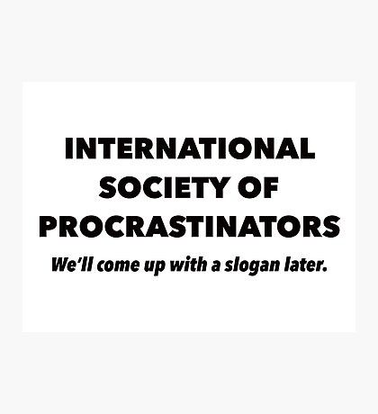 International Society of Procrastinators – Procrastination, Lazy, Funny Photographic Print