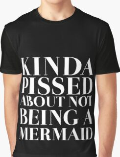 Kinda pissed about not being a Mermaid - White Version Graphic T-Shirt