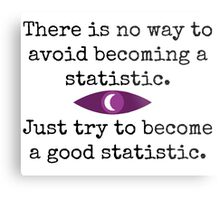 There is no way to avoid becoming a statistic. Just try to become a good statistic. Metal Print