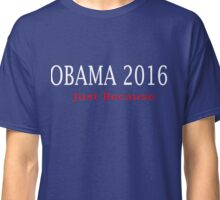 Obama 2016 Just Because Classic T-Shirt