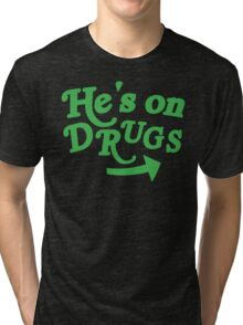 He's on drugs Tri-blend T-Shirt
