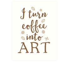 I turn coffee into art Art Print