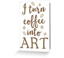 I turn coffee into art Greeting Card