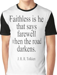 J.R.R, Tolkien, Faithless is he that says farewell when the road darkens. Graphic T-Shirt
