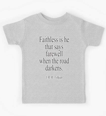 J.R.R, Tolkien, Faithless is he that says farewell when the road darkens. Kids Tee