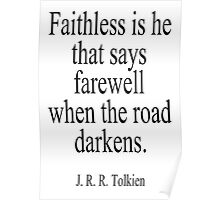 J.R.R, Tolkien, Faithless is he that says farewell when the road darkens. Poster