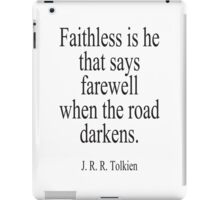 J.R.R, Tolkien, Faithless is he that says farewell when the road darkens. iPad Case/Skin