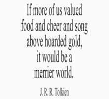 JRR. Tolkien, The Hobbit;  If more of us valued food and cheer and song above hoarded gold, it would be a merrier world. Kids Tee