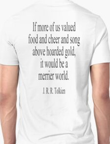 J. R. R. Tolkien, The Hobbit;  If more of us valued food and cheer and song above hoarded gold, it would be a merrier world. T-Shirt