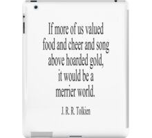 JRR. Tolkien, The Hobbit;  If more of us valued food and cheer and song above hoarded gold, it would be a merrier world. iPad Case/Skin