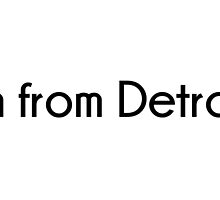 I'm from Detroit. by alvhol