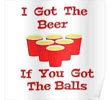 Beer Pong I Got The Beer If You Got The Balls Poster