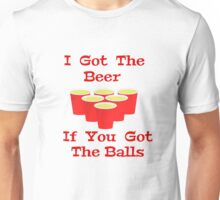 Beer Pong I Got The Beer If You Got The Balls Unisex T-Shirt