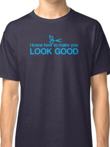 I know how to make you look GOOD! Hair stylist hairdresser funny Classic T-Shirt
