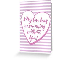 My love has no meaning without you Greeting Card